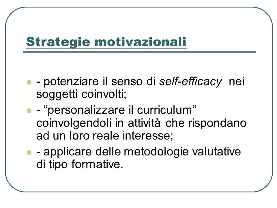 Strategie motivazionali - potenziare il senso di self-efficacy nei soggetti coinvolti; - personalizzare il curriculum coinvolgendoli in attività che rispondano ad un loro reale interesse; - applicare delle metodologie valutative di tipo formative.