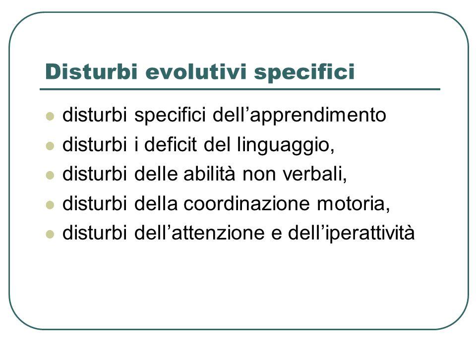 Disturbi evolutivi specifici disturbi specifici dellapprendimento disturbi i deficit del linguaggio, disturbi delle abilità non verbali, disturbi della coordinazione motoria, disturbi dellattenzione e delliperattività