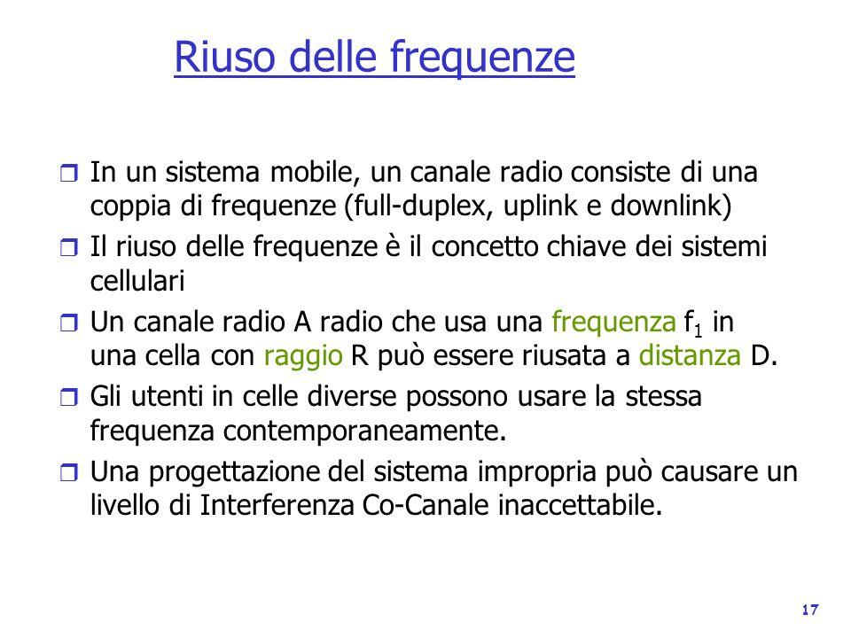 17 Riuso delle frequenze r In un sistema mobile, un canale radio consiste di una coppia di frequenze (full-duplex, uplink e downlink) r Il riuso delle