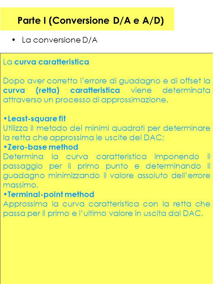 28 Parte I (Conversione D/A e A/D) La conversione D/A La curva caratteristica Dopo aver corretto lerrore di guadagno e di offset la curva (retta) caratteristica viene determinata attraverso un processo di approssimazione.