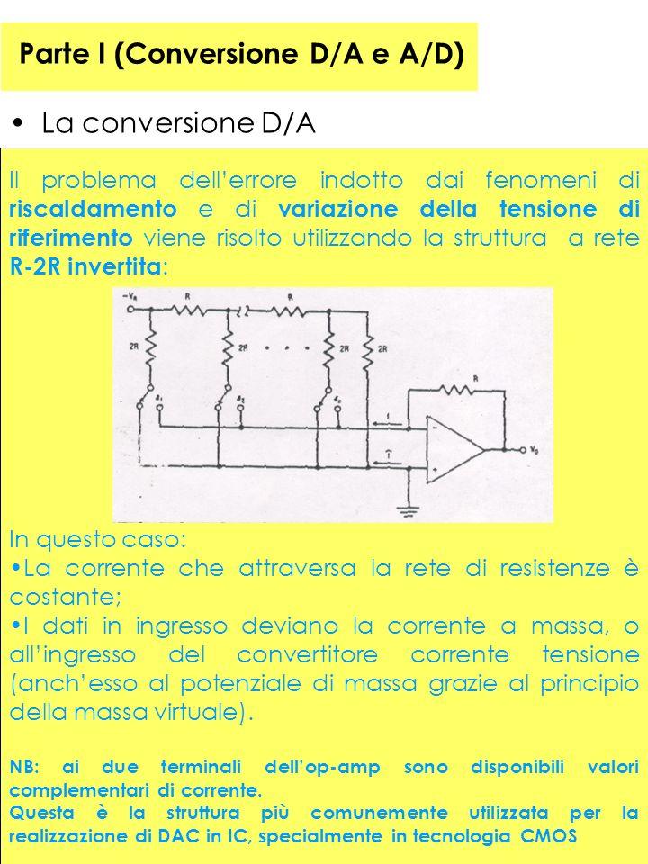 38 Parte I (Conversione D/A e A/D) La conversione D/A Il problema dellerrore indotto dai fenomeni di riscaldamento e di variazione della tensione di riferimento viene risolto utilizzando la struttura a rete R-2R invertita : In questo caso: La corrente che attraversa la rete di resistenze è costante; I dati in ingresso deviano la corrente a massa, o allingresso del convertitore corrente tensione (anchesso al potenziale di massa grazie al principio della massa virtuale).
