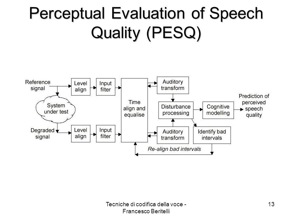 Tecniche di codifica della voce - Francesco Beritelli 12 Metodi di valutazione della qualità Soggettivi: –MOS (Mean Opinion Scores): metrica definita dalla ITU-T P.800 con scala a 5 valori, da 1 (qualità pessima) a 5 (qualità eccellente).