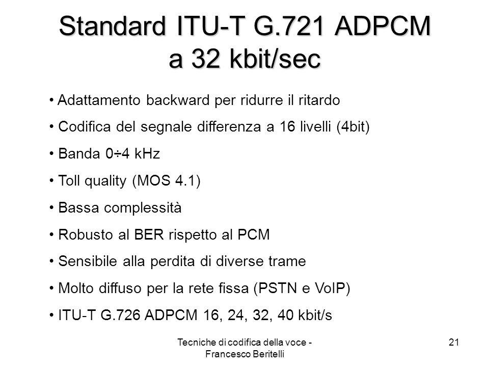 Tecniche di codifica della voce - Francesco Beritelli 20 Standard ITU-T G.711 Log PCM a 64 kbit/s Banda telefonica 0÷4kHz Frequenza di campionamento 8kHz Distribuzione non uniforme Compressione della dinamica (legge A o µ) 12 bit lineari/campione 8 bit logaritmi/campione Compressione da 96kbit/sec 64kbit/sec Qualità MOS 4.3 Standard per laccesso base ISDN