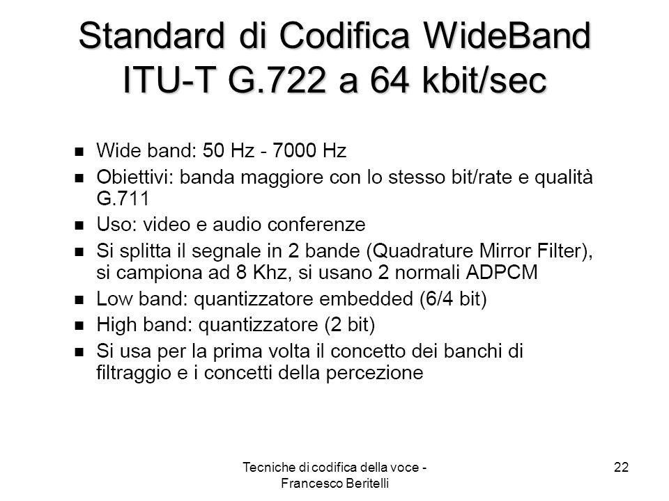 Tecniche di codifica della voce - Francesco Beritelli 21 Standard ITU-T G.721 ADPCM a 32 kbit/sec Adattamento backward per ridurre il ritardo Codifica del segnale differenza a 16 livelli (4bit) Banda 0÷4 kHz Toll quality (MOS 4.1) Bassa complessità Robusto al BER rispetto al PCM Sensibile alla perdita di diverse trame Molto diffuso per la rete fissa (PSTN e VoIP) ITU-T G.726 ADPCM 16, 24, 32, 40 kbit/s