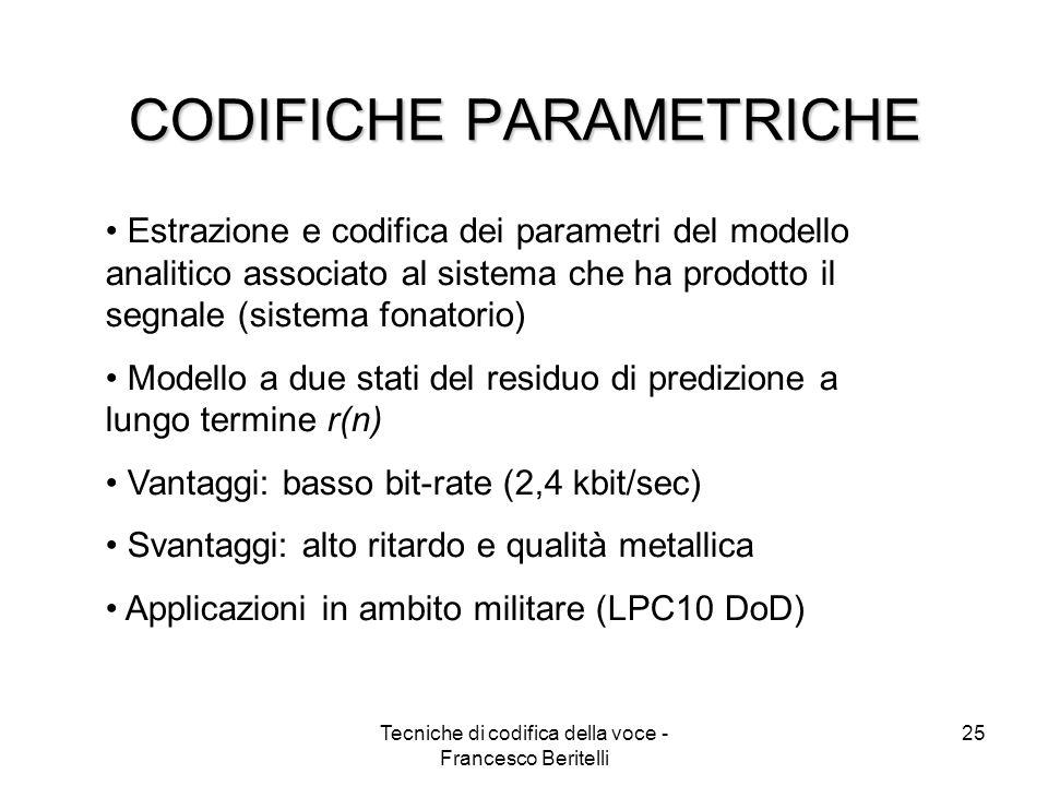 Tecniche di codifica della voce - Francesco Beritelli 24 Esempio di analisi del pitch Per una stima accurata servono algoritmi di analisi del pitch molto complessi Lordine del predittore può variare (1÷3) e anche lampiezza della finestra di analisi (2÷4 sottotrame di analisi) M viene codificato in genere con 7 bit (128 valori) b viene codificato in genere con 3 bit