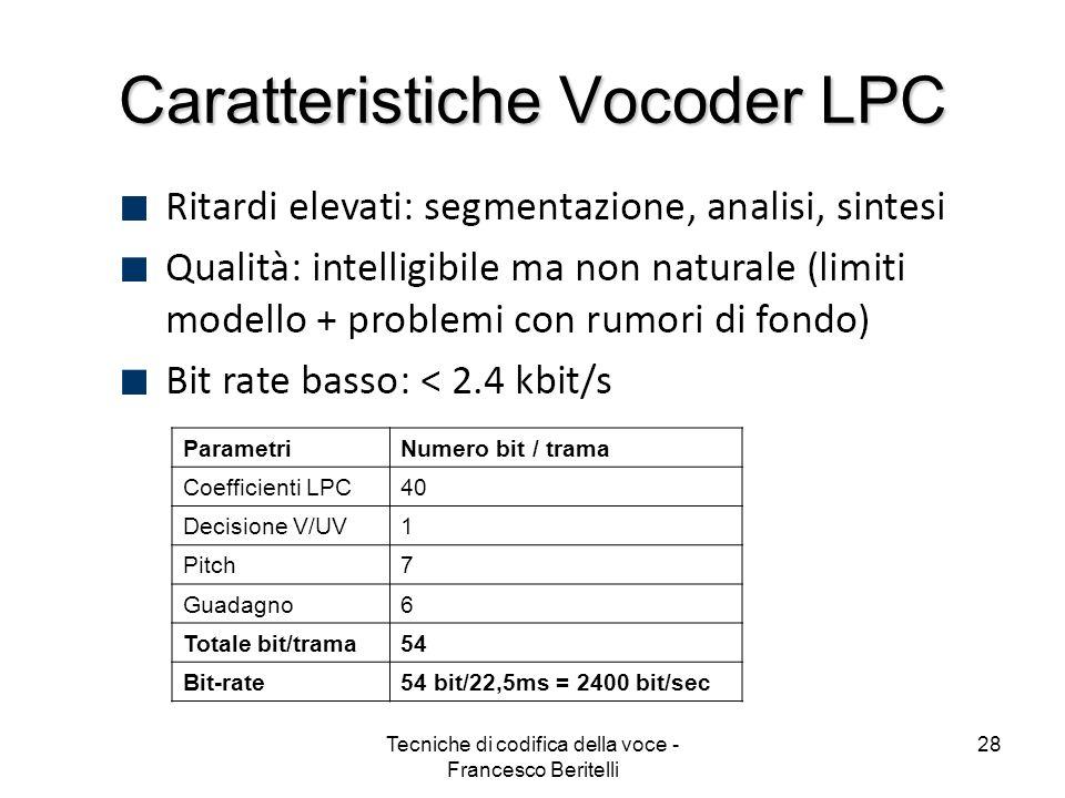 Tecniche di codifica della voce - Francesco Beritelli 27 Vocoder a predizione lineare Decisione V/UV Buffer 20 ms Analisi Pitch Analisi LPC Stima del Guadagno CANALECANALE G P aiai V/UV LPC G X Noise P aiai V/UV x^(n) x(n) CODIFICATORE DECODIFICATORE