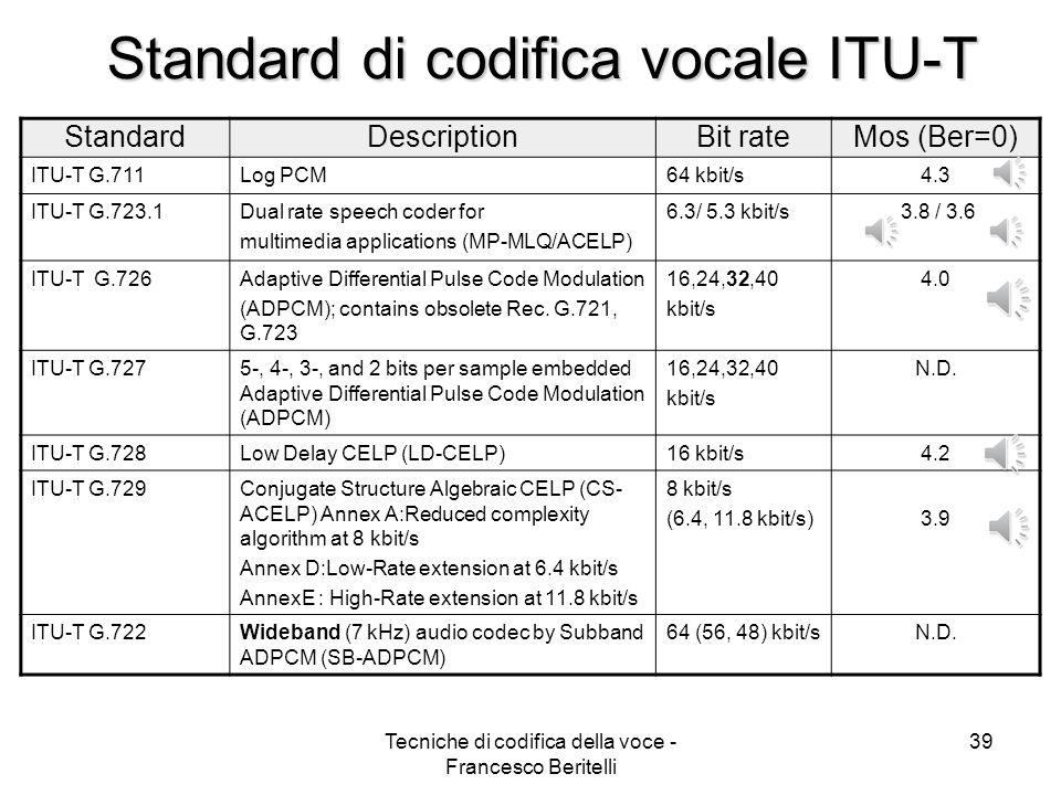 Tecniche di codifica della voce - Francesco Beritelli 38 Codifica audio SILK Il ritardo algoritmo è di 25 ms = frame size (20ms) + look-ahead (5ms) Prestazioni MOS al variare del bit-rate e del packet-loss:
