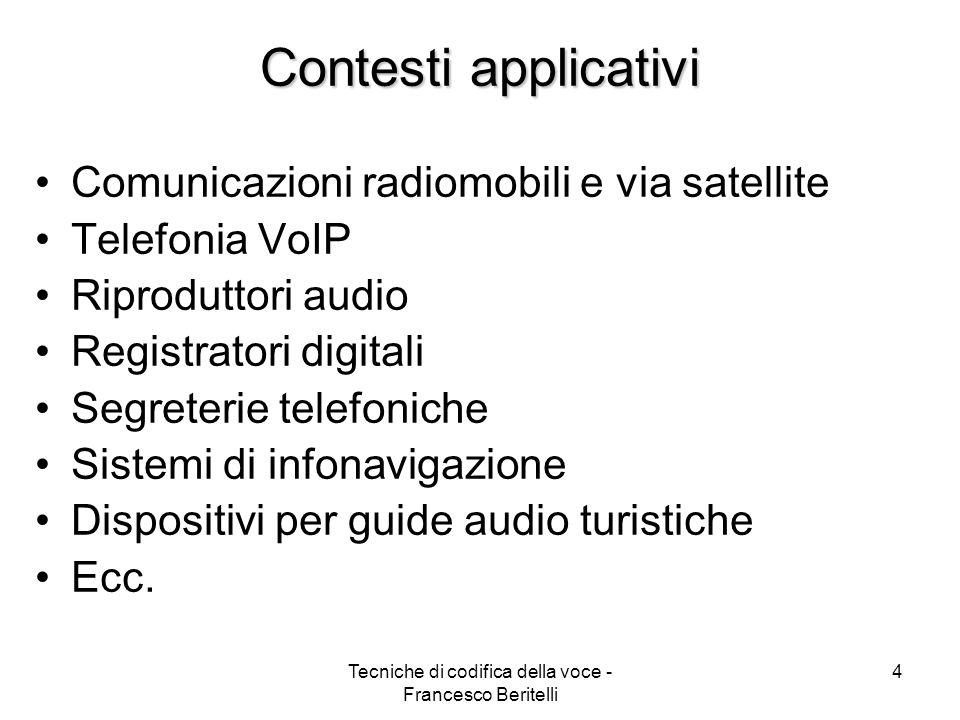 Tecniche di codifica della voce - Francesco Beritelli 4 Contesti applicativi Comunicazioni radiomobili e via satellite Telefonia VoIP Riproduttori audio Registratori digitali Segreterie telefoniche Sistemi di infonavigazione Dispositivi per guide audio turistiche Ecc.