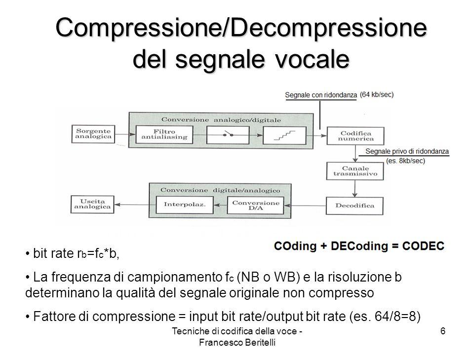 Tecniche di codifica della voce - Francesco Beritelli 6 bit rate r b =f c *b, La frequenza di campionamento f c (NB o WB) e la risoluzione b determinano la qualità del segnale originale non compresso Fattore di compressione = input bit rate/output bit rate (es.
