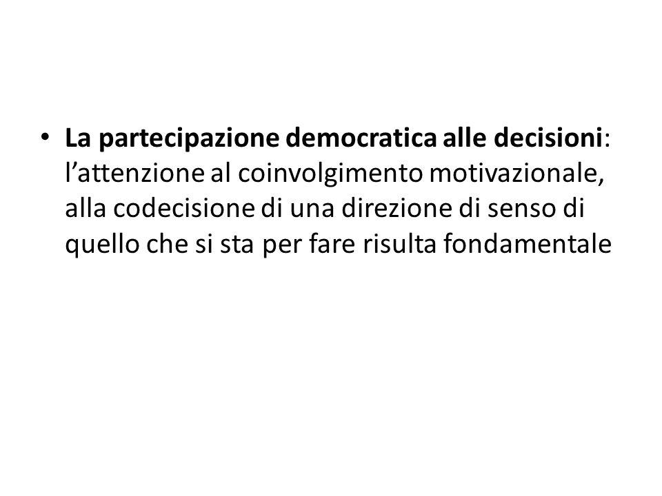 La partecipazione democratica alle decisioni: lattenzione al coinvolgimento motivazionale, alla codecisione di una direzione di senso di quello che si sta per fare risulta fondamentale