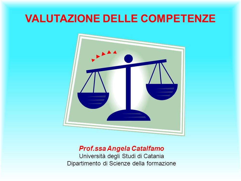 VALUTAZIONE DELLE COMPETENZE Prof.ssa Angela Catalfamo Università degli Studi di Catania Dipartimento di Scienze della formazione
