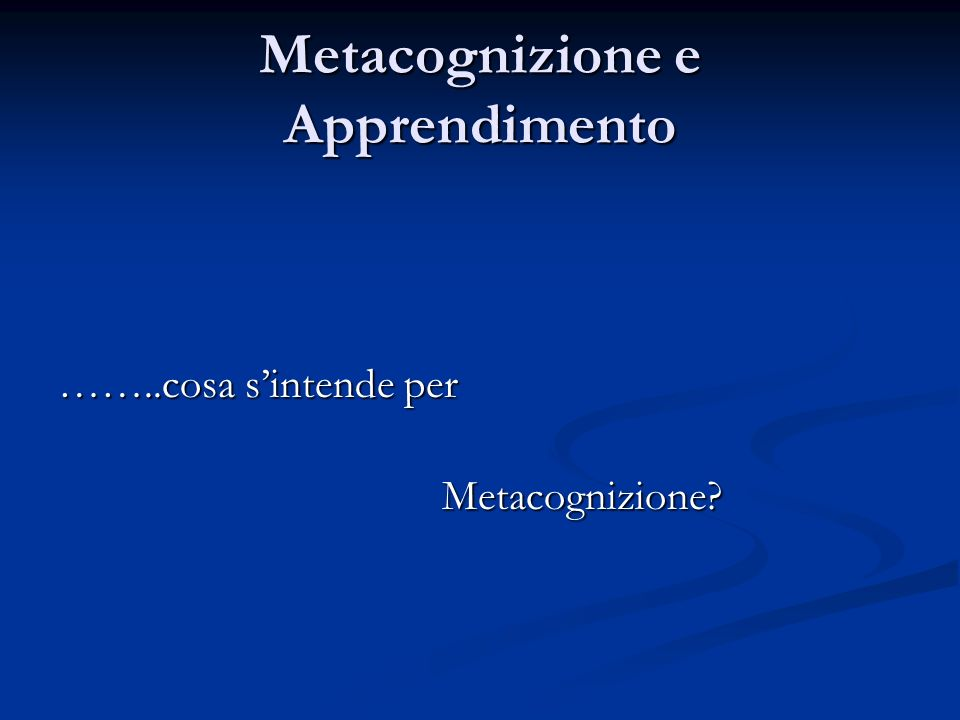 Metacognizione e Apprendimento ……..cosa sintende per Metacognizione?