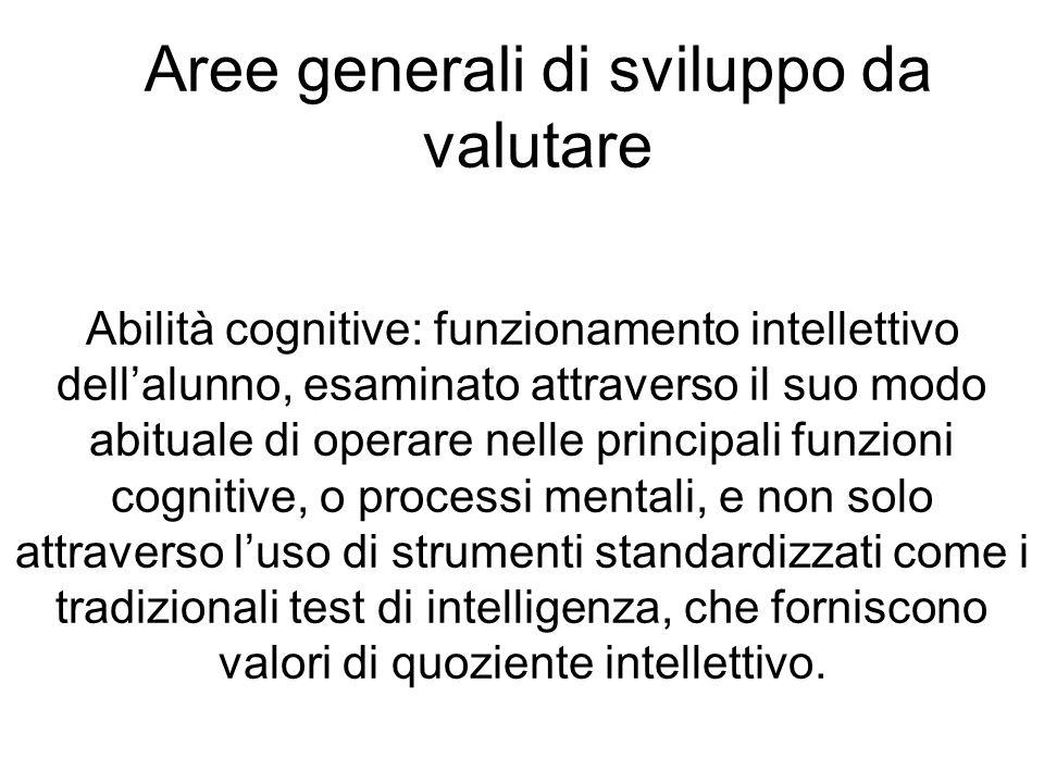 Aree generali di sviluppo da valutare Abilità cognitive: funzionamento intellettivo dellalunno, esaminato attraverso il suo modo abituale di operare n