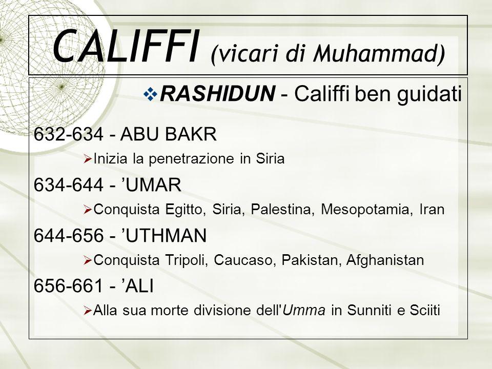 CALIFFI (vicari di Muhammad) RASHIDUN - Califfi ben guidati 632-634 - ABU BAKR Inizia la penetrazione in Siria 634-644 - UMAR Conquista Egitto, Siria,