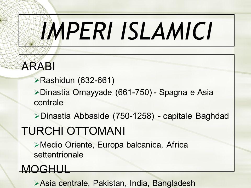 IMPERI ISLAMICI ARABI Rashidun (632-661) Dinastia Omayyade (661-750) - Spagna e Asia centrale Dinastia Abbaside (750-1258) - capitale Baghdad TURCHI O