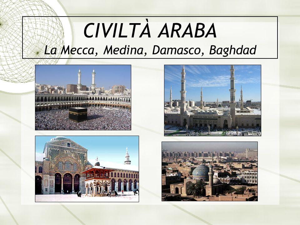 CIVILTÀ ARABA La Mecca, Medina, Damasco, Baghdad