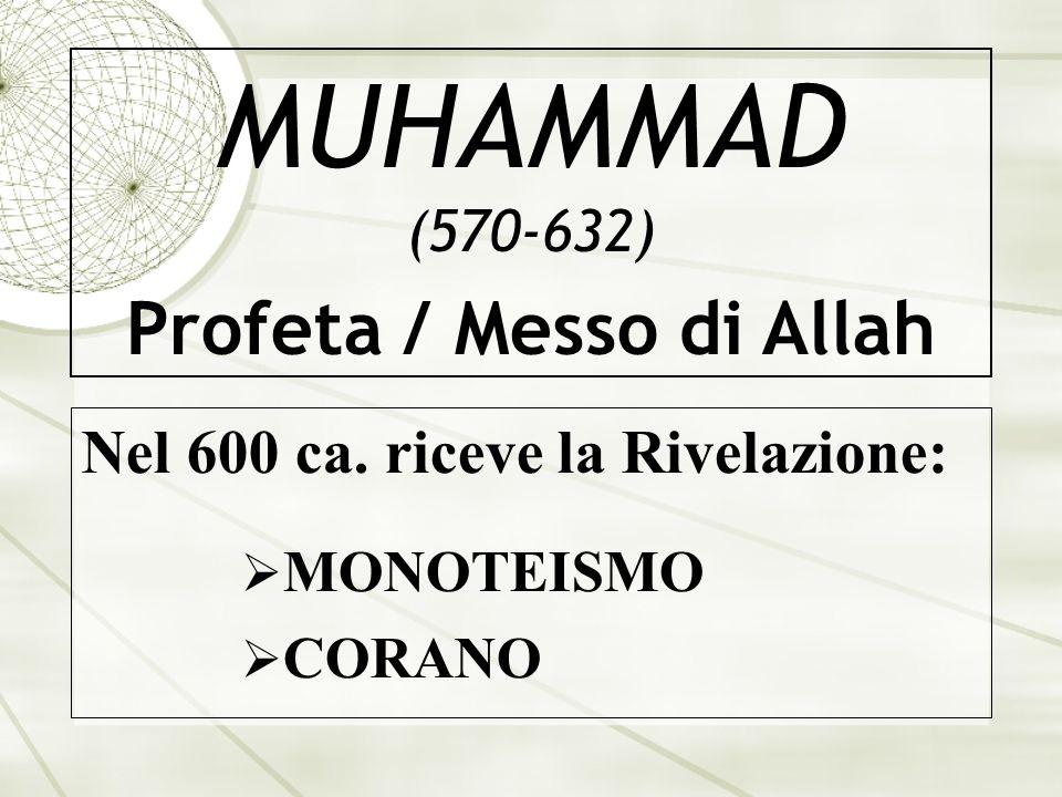 MUHAMMAD (570-632) Profeta / Messo di Allah Nel 600 ca. riceve la Rivelazione: MONOTEISMO CORANO