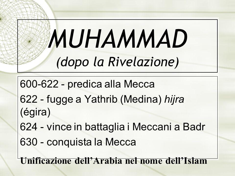 MUHAMMAD (dopo la Rivelazione) 600-622 - predica alla Mecca 622 - fugge a Yathrib (Medina) hijra (égira) 624 - vince in battaglia i Meccani a Badr 630