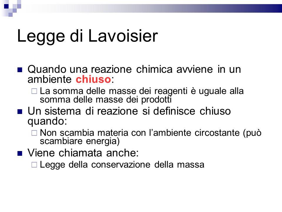 Legge di Lavoisier Quando una reazione chimica avviene in un ambiente chiuso: La somma delle masse dei reagenti è uguale alla somma delle masse dei pr