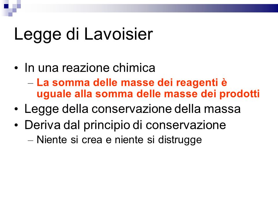 Legge di Lavoisier In una reazione chimica – La somma delle masse dei reagenti è uguale alla somma delle masse dei prodotti Legge della conservazione