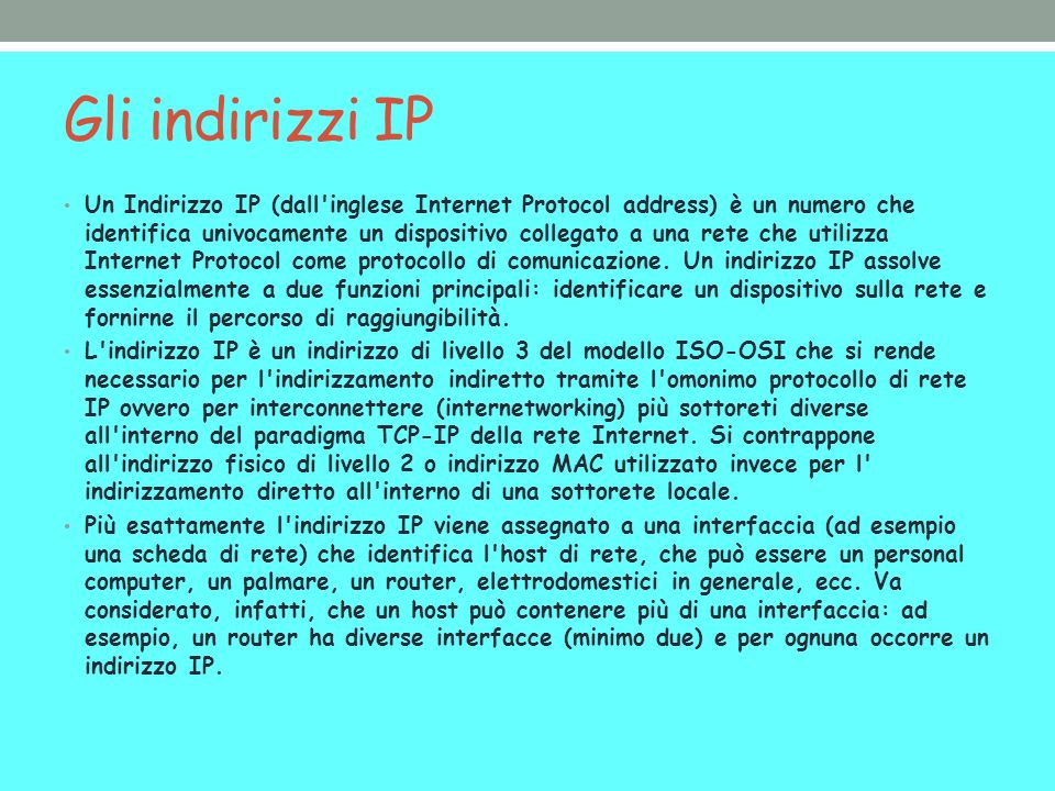 Gli indirizzi IP Un Indirizzo IP (dall'inglese Internet Protocol address) è un numero che identifica univocamente un dispositivo collegato a una rete