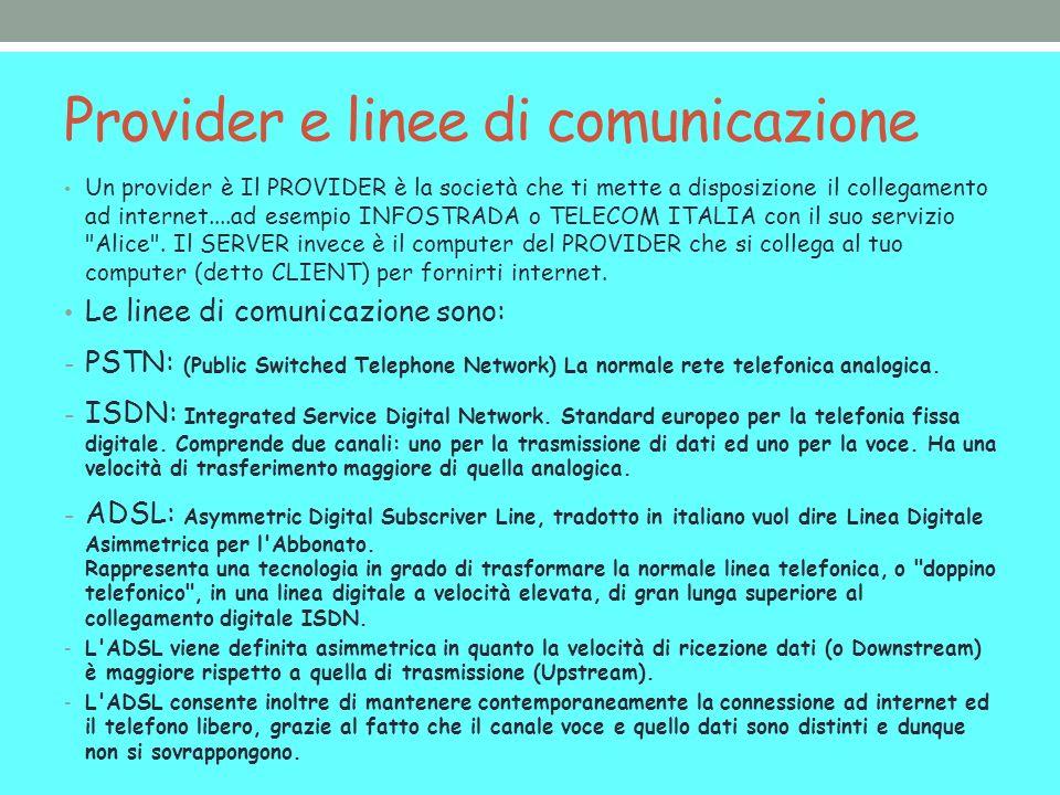 Provider e linee di comunicazione Un provider è Il PROVIDER è la società che ti mette a disposizione il collegamento ad internet....ad esempio INFOSTRADA o TELECOM ITALIA con il suo servizio Alice .