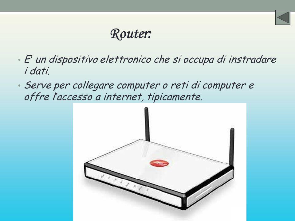 Router: E un dispositivo elettronico che si occupa di instradare i dati. Serve per collegare computer o reti di computer e offre l accesso a internet,