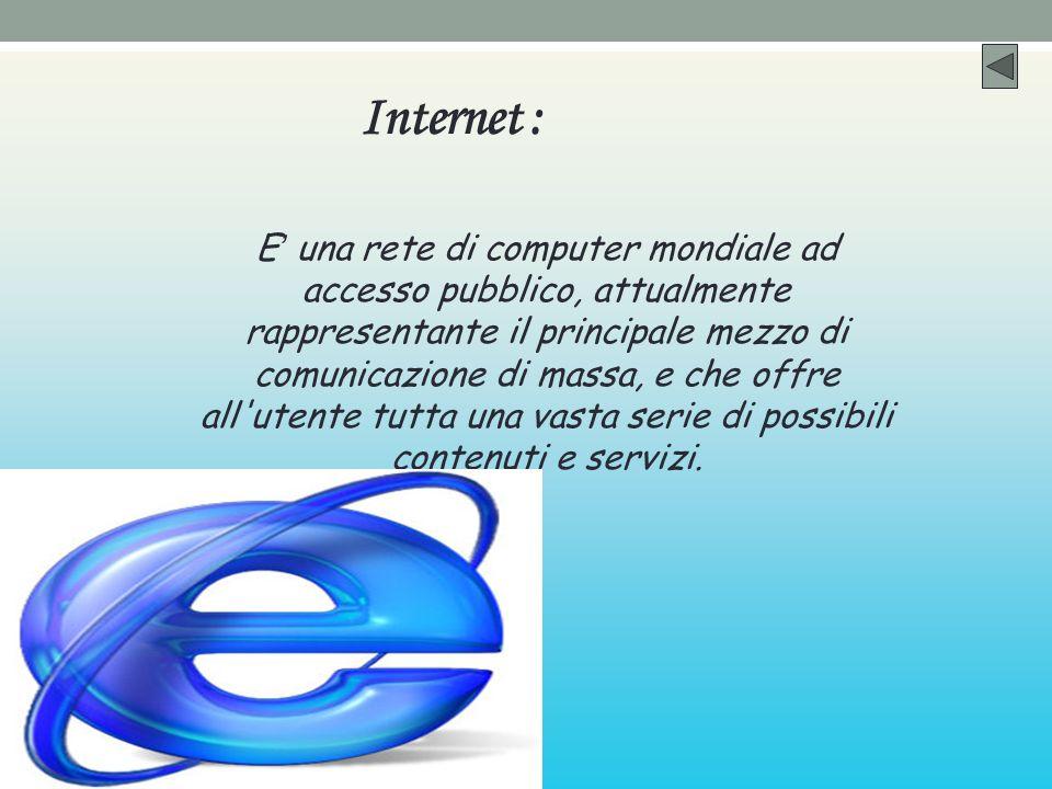 Internet : E una rete di computer mondiale ad accesso pubblico, attualmente rappresentante il principale mezzo di comunicazione di massa, e che offre all utente tutta una vasta serie di possibili contenuti e servizi.
