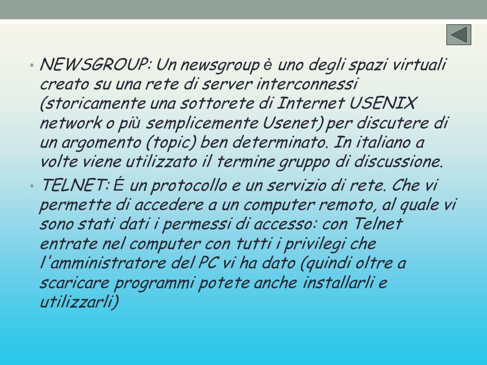 NEWSGROUP: Un newsgroup è uno degli spazi virtuali creato su una rete di server interconnessi (storicamente una sottorete di Internet USENIX network o
