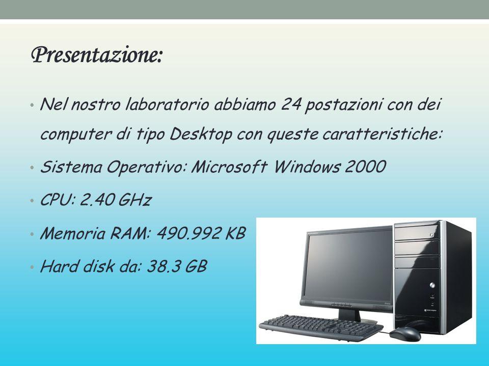 Presentazione: Nel nostro laboratorio abbiamo 24 postazioni con dei computer di tipo Desktop con queste caratteristiche: Sistema Operativo: Microsoft Windows 2000 CPU: 2.40 GHz Memoria RAM: 490.992 KB Hard disk da: 38.3 GB