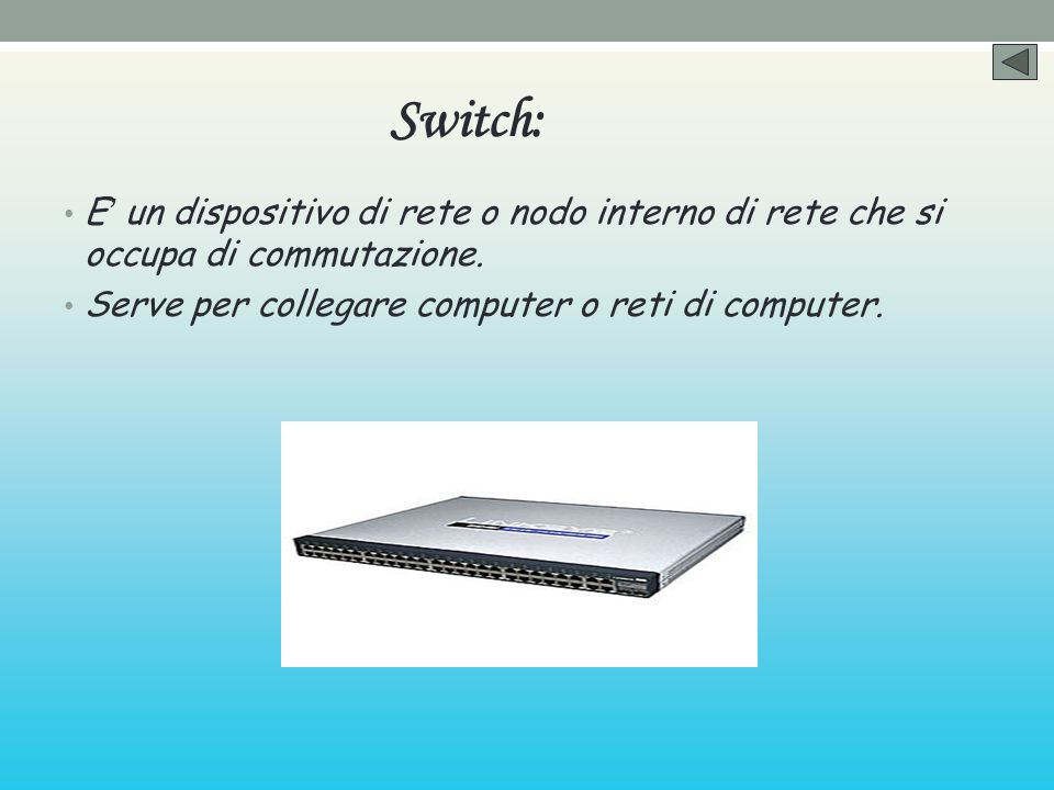 Switch: E un dispositivo di rete o nodo interno di rete che si occupa di commutazione. Serve per collegare computer o reti di computer.