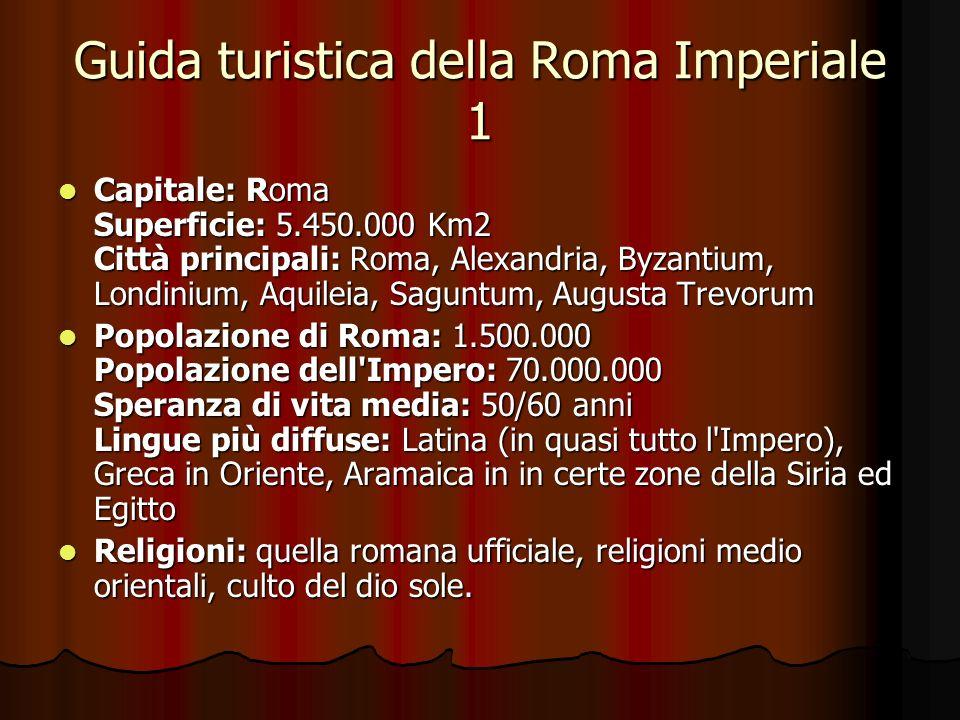 Guida turistica della Roma Imperiale 1 Capitale: Roma Superficie: 5.450.000 Km2 Città principali: Roma, Alexandria, Byzantium, Londinium, Aquileia, Sa