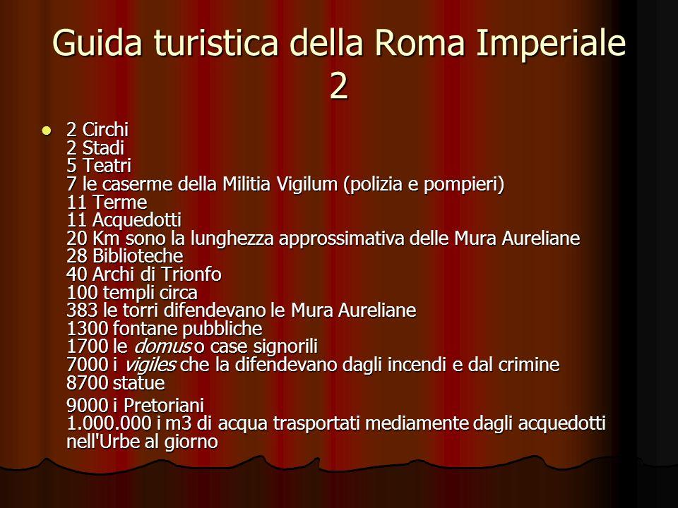 Guida turistica della Roma Imperiale 2 2 Circhi 2 Stadi 5 Teatri 7 le caserme della Militia Vigilum (polizia e pompieri) 11 Terme 11 Acquedotti 20 Km