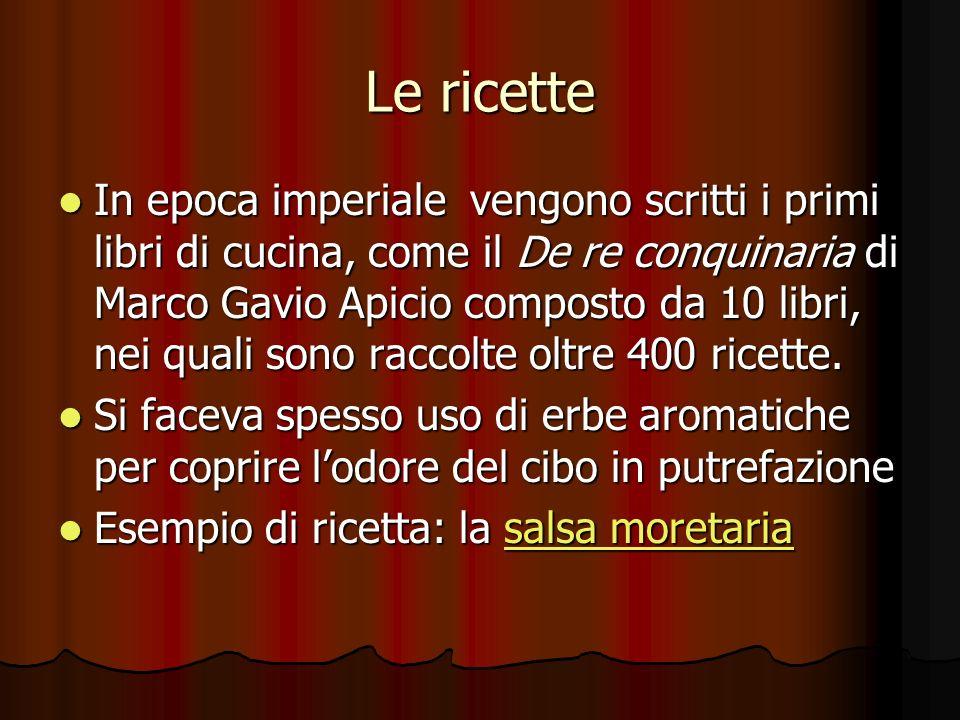 Le ricette In epoca imperiale vengono scritti i primi libri di cucina, come il De re conquinaria di Marco Gavio Apicio composto da 10 libri, nei quali