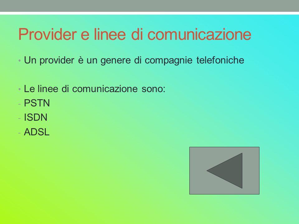 Provider e linee di comunicazione Un provider è un genere di compagnie telefoniche Le linee di comunicazione sono: - PSTN - ISDN - ADSL