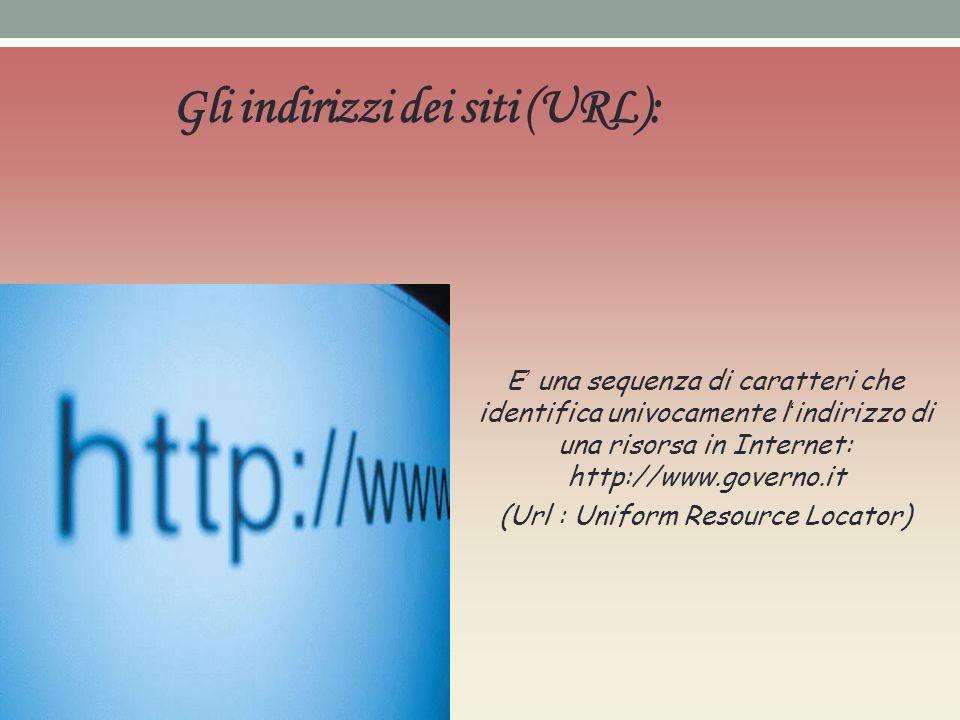 Gli indirizzi dei siti (URL): E una sequenza di caratteri che identifica univocamente l indirizzo di una risorsa in Internet: http://www.governo.it (U
