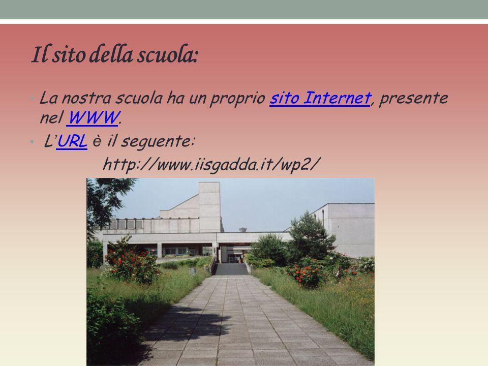 Il sito della scuola: La nostra scuola ha un proprio sito Internet, presente nel WWW.sito InternetWWW L URL è il seguente: URL http://www.iisgadda.it/