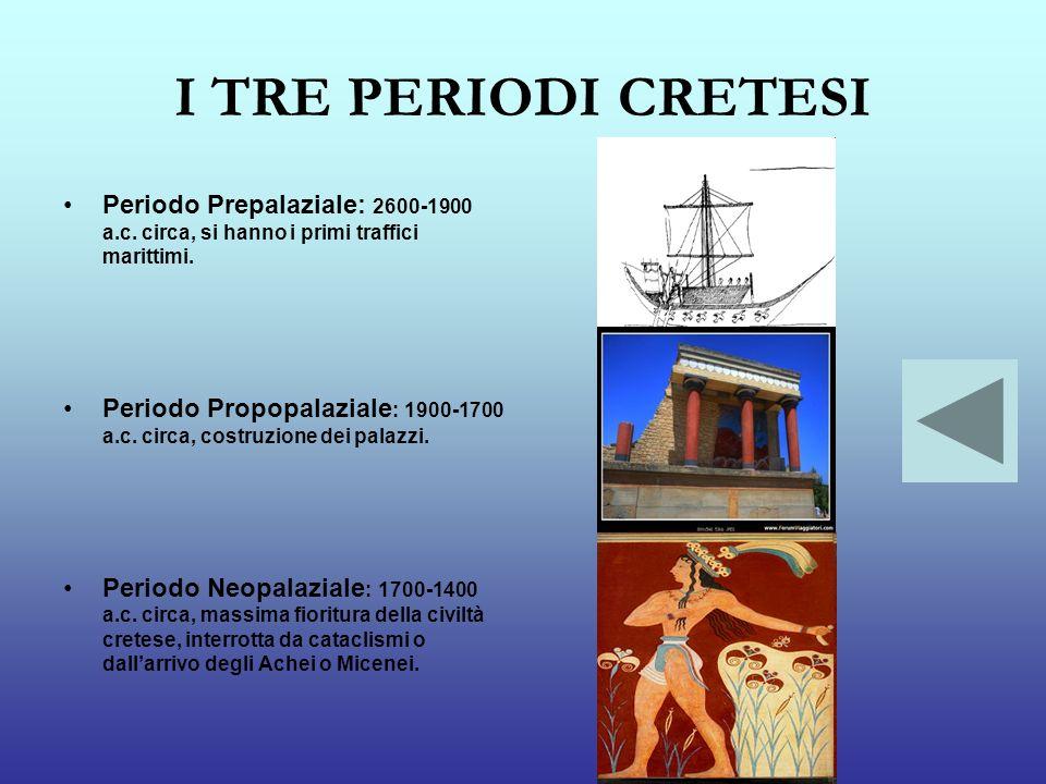 I TRE PERIODI CRETESI Periodo Prepalaziale: 2600-1900 a.c. circa, si hanno i primi traffici marittimi. Periodo Propopalaziale : 1900-1700 a.c. circa,