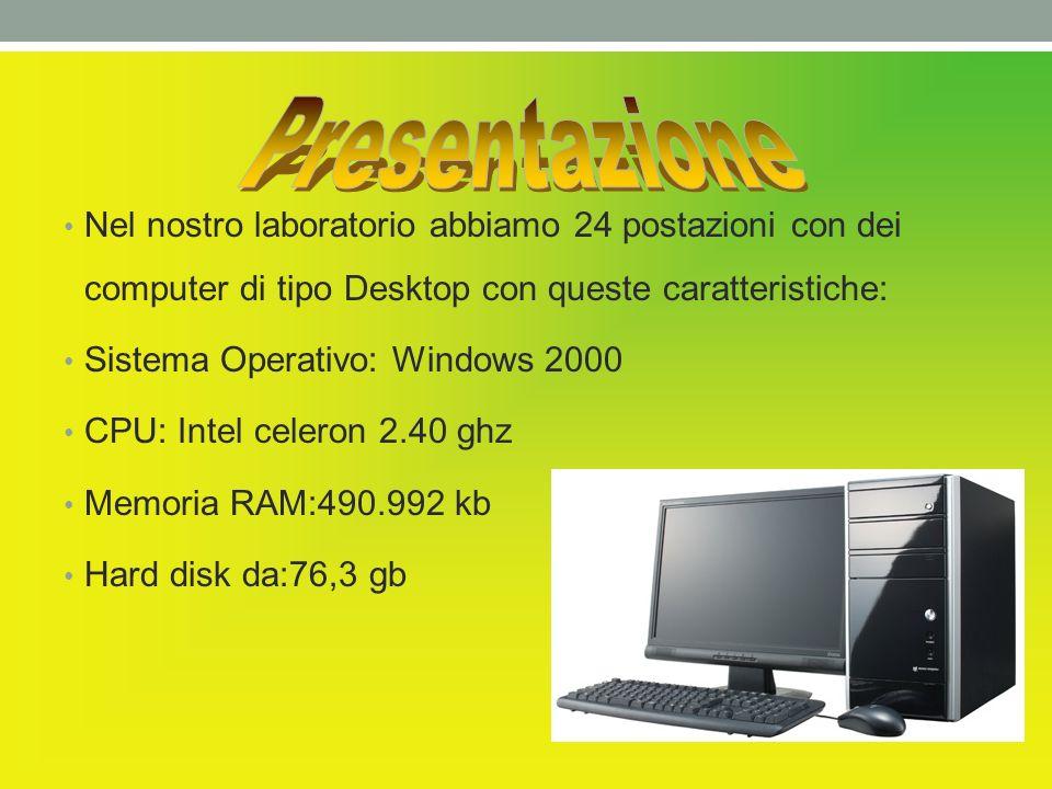 Nel nostro laboratorio abbiamo 24 postazioni con dei computer di tipo Desktop con queste caratteristiche: Sistema Operativo: Windows 2000 CPU: Intel celeron 2.40 ghz Memoria RAM:490.992 kb Hard disk da:76,3 gb