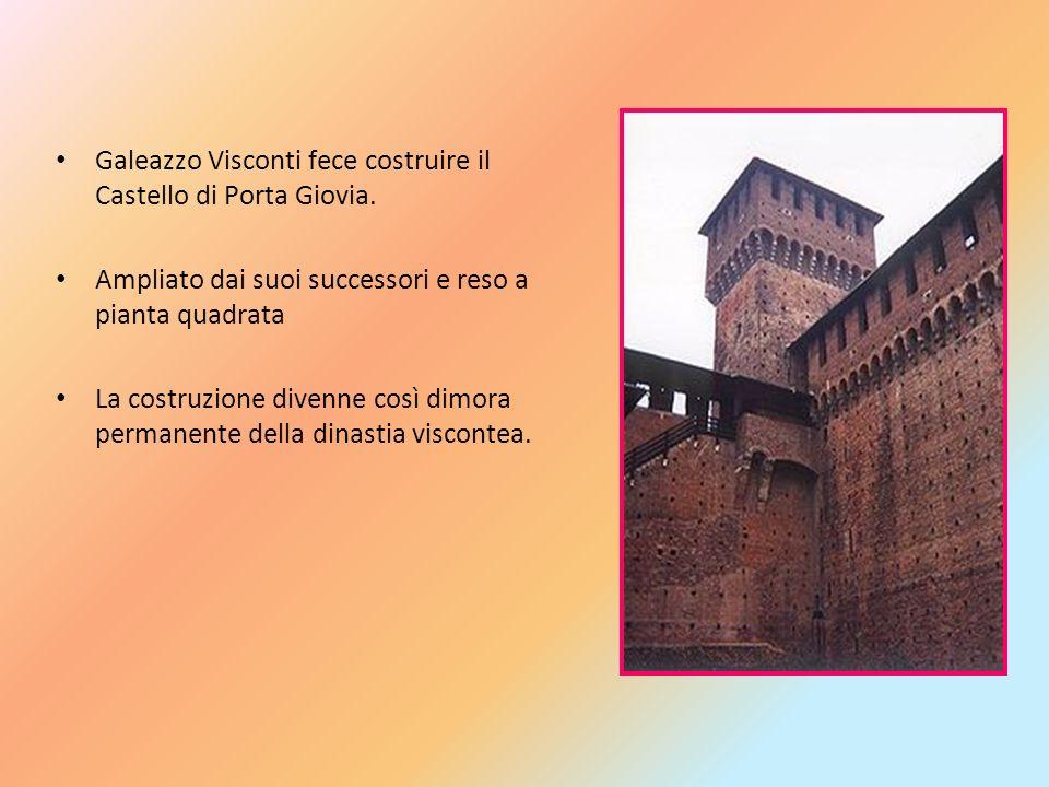 Galeazzo Visconti fece costruire il Castello di Porta Giovia. Ampliato dai suoi successori e reso a pianta quadrata La costruzione divenne così dimora