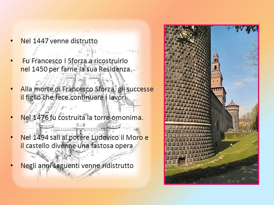 Nel 1447 venne distrutto Fu Francesco I Sforza a ricostruirlo nel 1450 per farne la sua Residenza. Alla morte di Francesco Sforza, gli successe il fig
