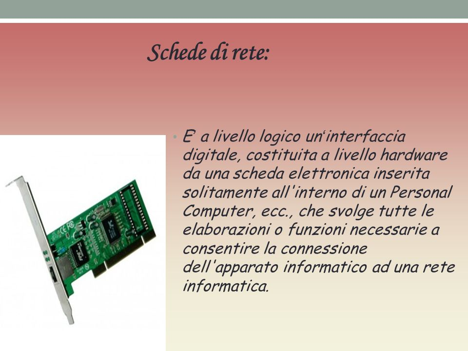 E a livello logico un interfaccia digitale, costituita a livello hardware da una scheda elettronica inserita solitamente all interno di un Personal Computer, ecc., che svolge tutte le elaborazioni o funzioni necessarie a consentire la connessione dell apparato informatico ad una rete informatica.