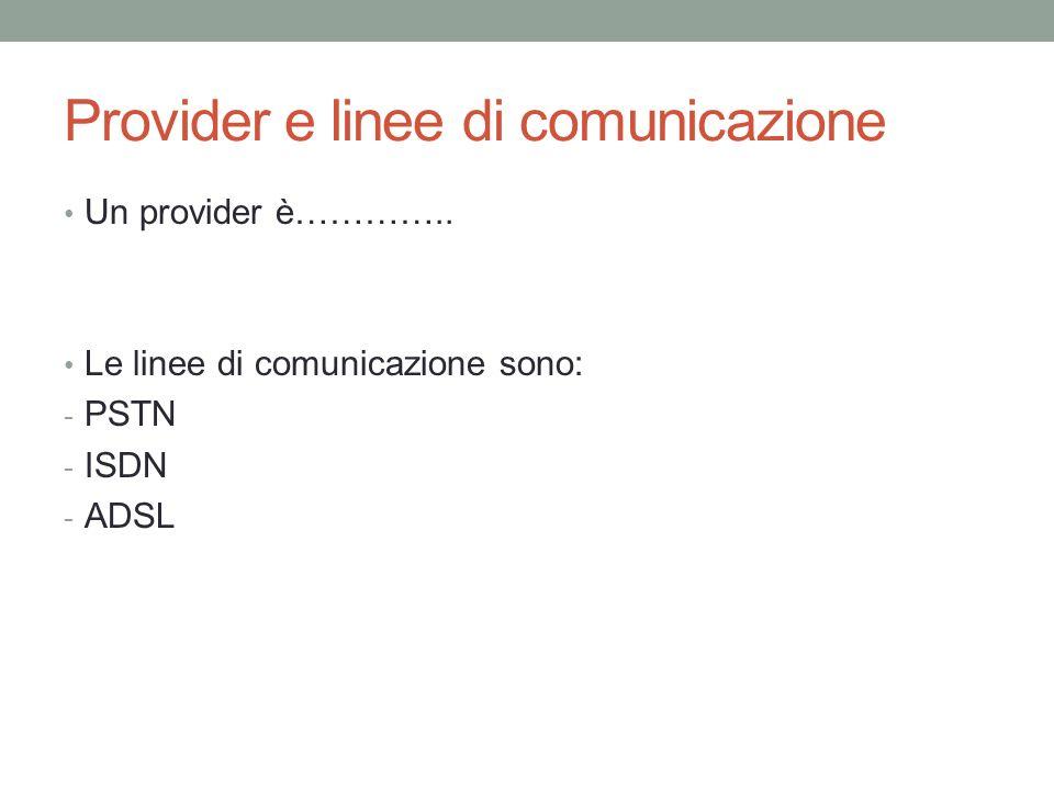 Provider e linee di comunicazione Un provider è………….. Le linee di comunicazione sono: - PSTN - ISDN - ADSL