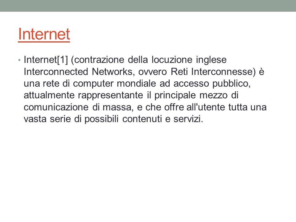 Internet Internet[1] (contrazione della locuzione inglese Interconnected Networks, ovvero Reti Interconnesse) è una rete di computer mondiale ad acces