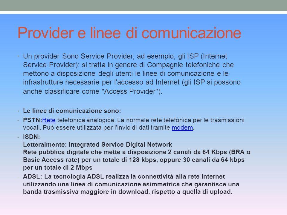 Provider e linee di comunicazione Un provider Sono Service Provider, ad esempio, gli ISP (Internet Service Provider): si tratta in genere di Compagnie telefoniche che mettono a disposizione degli utenti le linee di comunicazione e le infrastrutture necessarie per l accesso ad Internet (gli ISP si possono anche classificare come Access Provider ).