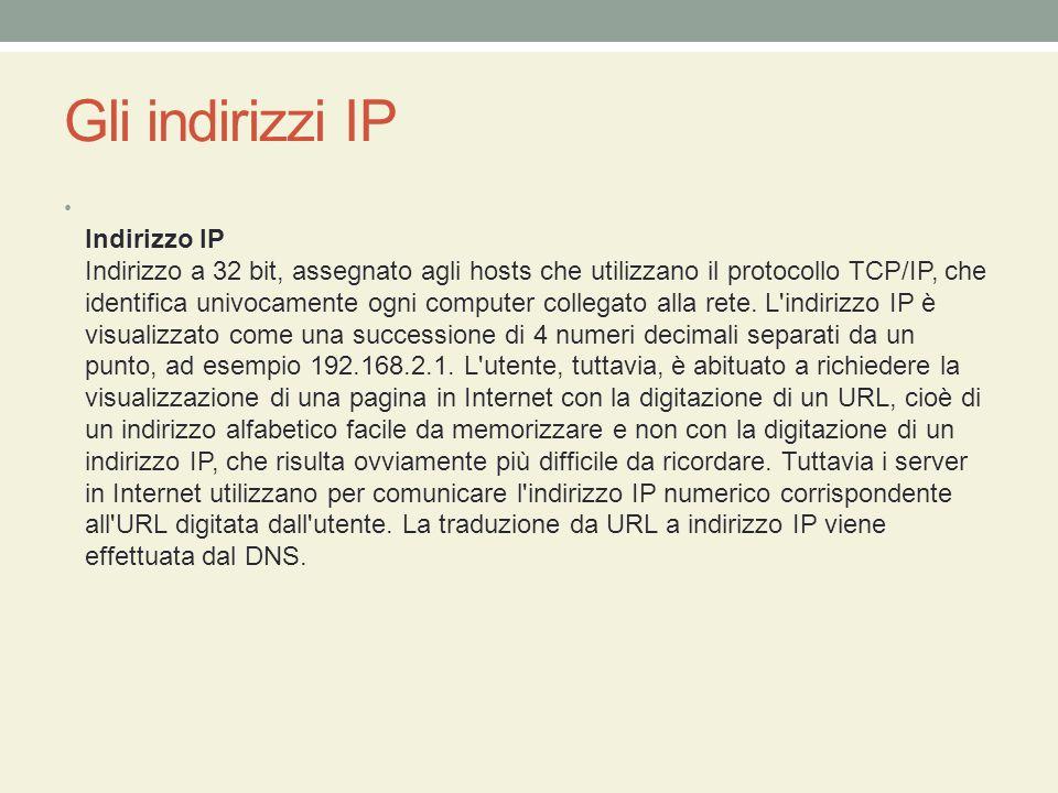 Gli indirizzi IP Indirizzo IP Indirizzo a 32 bit, assegnato agli hosts che utilizzano il protocollo TCP/IP, che identifica univocamente ogni computer collegato alla rete.