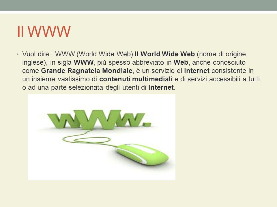 Il WWW Vuol dire : WWW (World Wide Web) Il World Wide Web (nome di origine inglese), in sigla WWW, più spesso abbreviato in Web, anche conosciuto come Grande Ragnatela Mondiale, è un servizio di Internet consistente in un insieme vastissimo di contenuti multimediali e di servizi accessibili a tutti o ad una parte selezionata degli utenti di Internet.