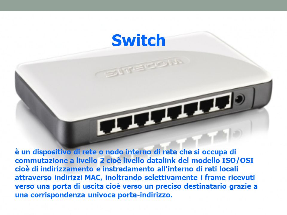 Switch è un dispositivo di rete o nodo interno di rete che si occupa di commutazione a livello 2 cioè livello datalink del modello ISO/OSI cioè di indirizzamento e instradamento all interno di reti locali attraverso indirizzi MAC, inoltrando selettivamente i frame ricevuti verso una porta di uscita cioè verso un preciso destinatario grazie a una corrispondenza univoca porta-indirizzo.