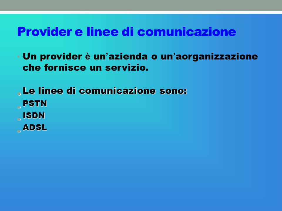 Provider e linee di comunicazione Un provider è un azienda o un aorganizzazione che fornisce un servizio. Le linee di comunicazione sono: Le linee di