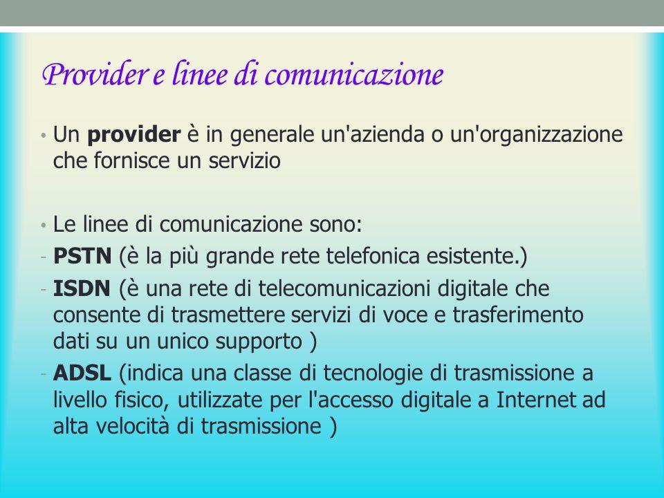 Provider e linee di comunicazione Un provider è in generale un azienda o un organizzazione che fornisce un servizio Le linee di comunicazione sono: - PSTN (è la più grande rete telefonica esistente.) - ISDN (è una rete di telecomunicazioni digitale che consente di trasmettere servizi di voce e trasferimento dati su un unico supporto ) - ADSL (indica una classe di tecnologie di trasmissione a livello fisico, utilizzate per l accesso digitale a Internet ad alta velocità di trasmissione )